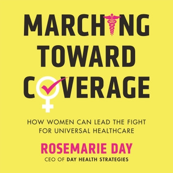 Marching Toward Coverage - How Women Can Lead the Fight for Universal Healthcare audiobook by Rosemarie Day