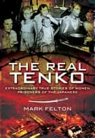 The Real Tenko - Extraordinary True Stories of Women Prisoners of the Japanese ebook by Felton, Mark