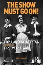 The Show Must Go On! Popular Song in Britain During the First World War ebook by John Mullen