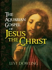 The Aquarian Gospel of Jesus the Christ ebook by Levi Dowling