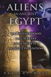 Aliens in Ancient Egypt - The Brotherhood of the Serpent and the Secrets of the Nile Civilization ebook by Xaviant Haze