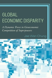 Global Economic Disparity - A Dynamic Force in Geoeconomic Competition of Superpowers ebook by Jae Wan Chung
