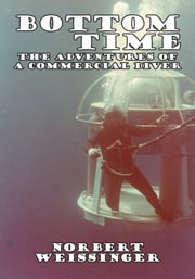 Bottom Time - The Adventures of a Commercial Diver ebook by Norbert Weissinger
