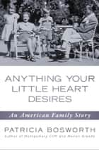 Anything Your Little Heart Desires - An American Family Story ebook by Patricia Bosworth