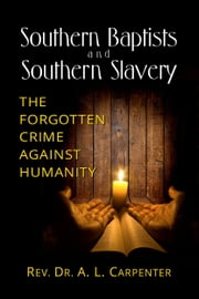 Southern Baptists and Southern Slavery: The Forgotten Crime Against Humanity ebook by Rev. Dr. A. L. Carpenter
