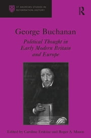 George Buchanan - Political Thought in Early Modern Britain and Europe ebook by Caroline Erskine,Roger A. Mason