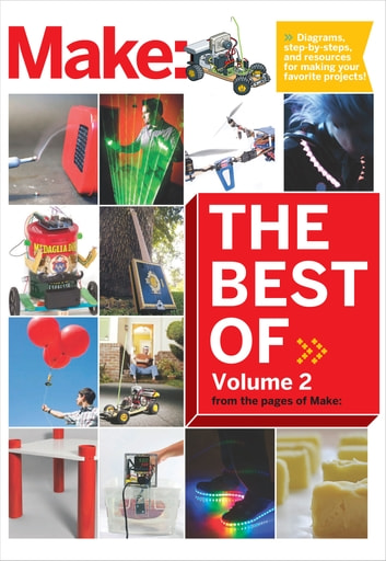 Best of Make: Volume 2 - 65 Projects and Skill Builders from the Pages of Make: ebook by The Editors of Make: