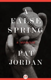 A False Spring - A Memoir ebook by Pat Jordan