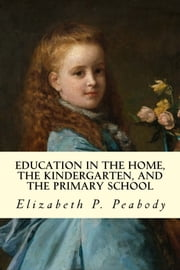 Education in The Home, The Kindergarten, and The Primary School ebook by Elizabeth P. Peabody
