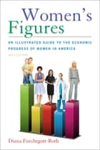 Women's Figures - An Illustrated Guide to the Economic Progress of Women In America ebook by Diana Furchtgott-Roth