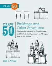 Draw 50 Buildings and Other Structures - The Step-by-Step Way to Draw Castles and Cathedrals, Skyscrapers and Bridges, and So Much More... ebook by Lee J. Ames