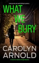 What We Bury - Detective Madison Knight Series, #10 ebook by Carolyn Arnold