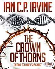 Crown of Thorns - The Race To Clone Jesus Christ : (Book One) ebook by Ian C.P. Irvine