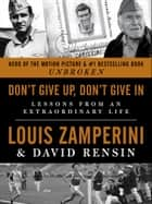 Don't Give Up, Don't Give In - Lessons from an Extraordinary Life eBook by Louis Zamperini, David Rensin