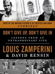 Don't Give Up, Don't Give In - Lessons from an Extraordinary Life ebook by Louis Zamperini,David Rensin