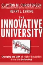 The Innovative University - Changing the DNA of Higher Education from the Inside Out ebook by Clayton M. Christensen, Henry J. Eyring