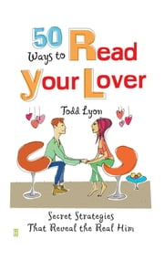 50 Ways to Read Your Lover - Secret Strategies That Reveal the Real Him ebook by Todd Lyon