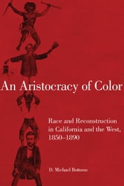 An Aristocracy of Color - Race and Reconstruction in California and the West, 1850–1890 ebook by D. Michael Bottoms