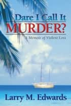 Dare I Call It Murder? ebook by Larry Edwards