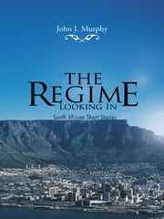 The Regime- Looking In - South African Short Stories ebook by John J. Murphy
