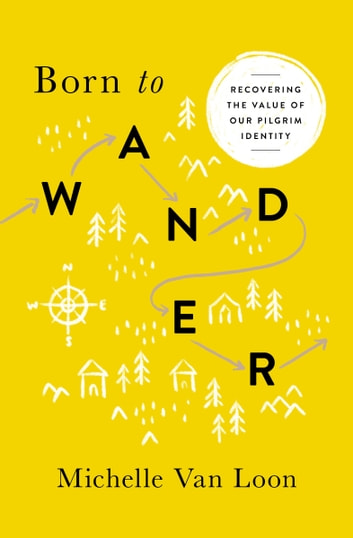 Born to Wander - Recovering the Value of Our Pilgrim Identity ebook by Michelle Van Loon