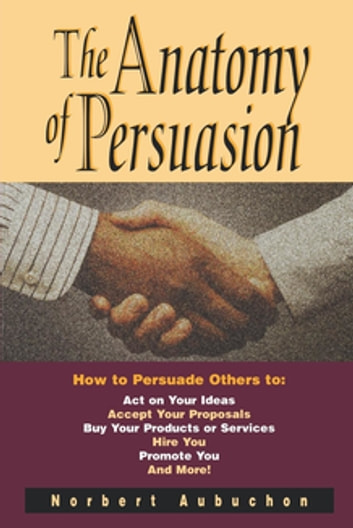 The Anatomy of Persuasion - How to Persuade Others To Act on Your Ideas, Accept Your Proposals, Buy Your Products or Services, Hire You, Promote You, and More! ebook by Norbert AUBUCHON