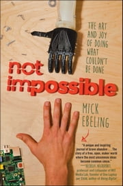 Not Impossible - The Art and Joy of Doing What Couldn't Be Done ebook by Mick Ebeling