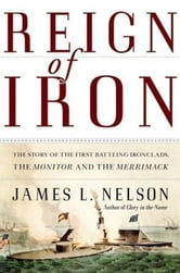Reign of Iron - The Story of the First Battling Ironclads, the Monitor and the Merrimack ebook by James L. Nelson