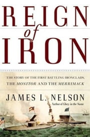 Reign of Iron - The Story of the First Battling Ironclads, the Monitor and the Merrimack ebook by James L Nelson