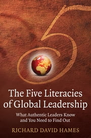 The Five Literacies of Global Leadership - What Authentic Leaders Know and You Need to Find Out ebook by Richard David Hames