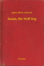 Kazan, the Wolf Dog ebook by James Oliver Curwood