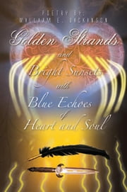 Golden Strands of Bright Sunsets with Blue Echoes of Heart and Soul ebook by William E. Dickinson