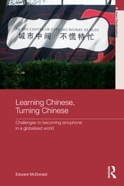 Learning Chinese, Turning Chinese - Challenges to Becoming Sinophone in a Globalised World ebook by Edward McDonald