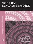 Mobility, Sexuality and AIDS ebook by Felicity Thomas,Mary Haour-Knipe,Peter Aggleton