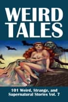 Weird Tales: 101 Weird, Strange, and Supernatural Stories Volume 7 ebook by Various