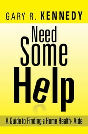 Need Some Help - A Guide Finding Home Health-Aide ebook by Gary R. Kennedy