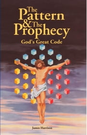 The Pattern & The Prophecy - God's Great Code ebook by James Harrison