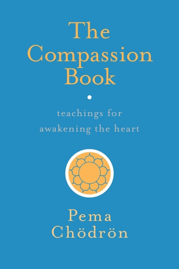 The Compassion Book - Teachings for Awakening the Heart ebook by Pema Chodron