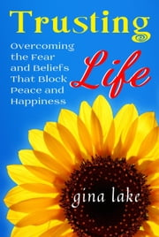 Trusting Life: Overcoming the Fear and Beliefs That Block Peace and Happiness ebook by Gina Lake