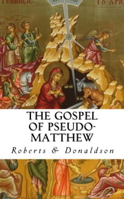 The Gospel of Pseudo- Matthew - Includes Bonus Version by James Orr (Ch. 17-25) ebook by Alexander Roberts, James Donaldson, A. Cleveland Coze