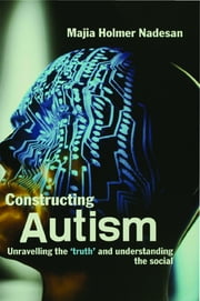 Constructing Autism - Unravelling the 'Truth' and Understanding the Social ebook by Majia Holmer Nadesan