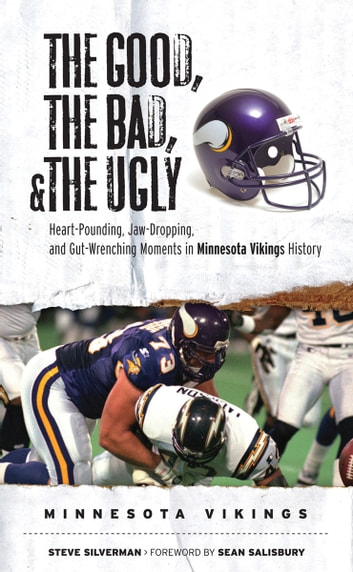 The Good, the Bad, & the Ugly: Minnesota Vikings - Heart-Pounding, Jaw-Dropping, and Gut-Wrenching Moments from Minnesota Vikings History ebook by Steve Silverman