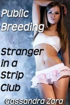 Public Breeding: Stranger in a Strip Club ebook by Cassandra Zara