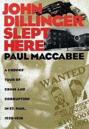 John Dillinger Slept Here - A Crooks' Tour of Crime and Corruption in St. Paul, 1920-1936 ebook by Paul Maccabee
