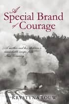 A Special Brand of Courage - A Mother and Her Children'S Remarkable Escape from Nazi Germany eBook by Krystyna Louw