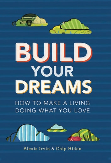 Build Your Dreams - How To Make a Living Doing What You Love ebook by Chip Hiden,Alexis Irvin