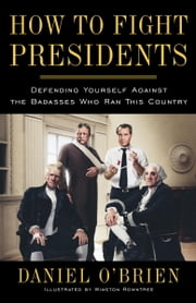 How to Fight Presidents - Defending Yourself Against the Badasses Who Ran This Country ebook by Daniel O'Brien, Winston Rowntree
