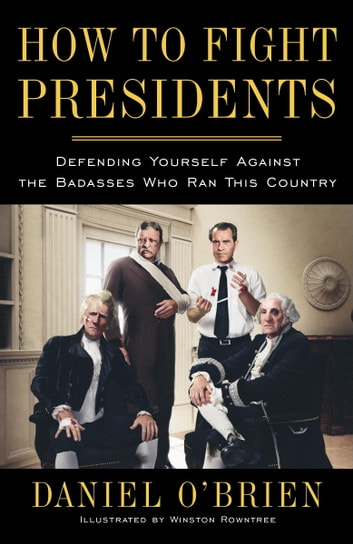 How to Fight Presidents - Defending Yourself Against the Badasses Who Ran This Country ebook by Daniel O'Brien