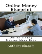 Online Money Blueprint: Online Money Making Made Easy ebook by Anthony Ekanem