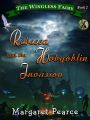 The Wingless Fairy Series Book 2: Rebecca and the Hobgoblin Invasion ebook by Margaret Pearce